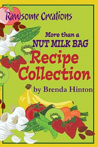 More Than A Nut Milk Bag Recipe Collection by Brenda Hinton and Meagan Ricks -- click for more information
